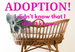Adoption.. I didn't know that I didn't know..